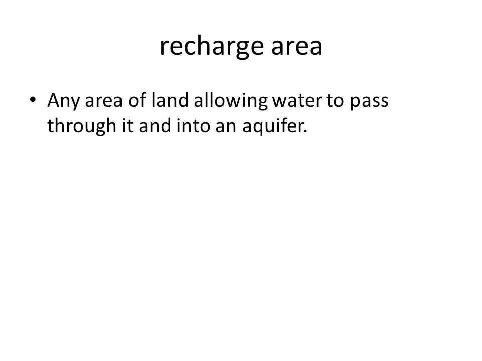 recharge area Any area of land allowing water to pass through it and into an aquifer.