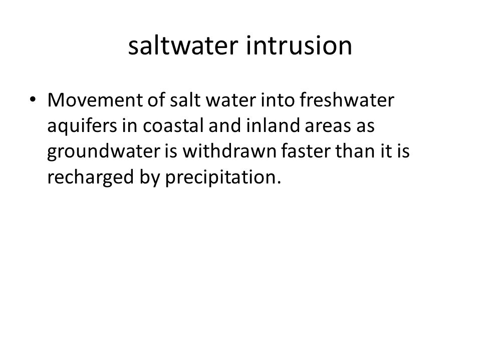 saltwater intrusion Movement of salt water into freshwater aquifers in coastal and inland areas as groundwater is withdrawn faster than it is recharged by precipitation.