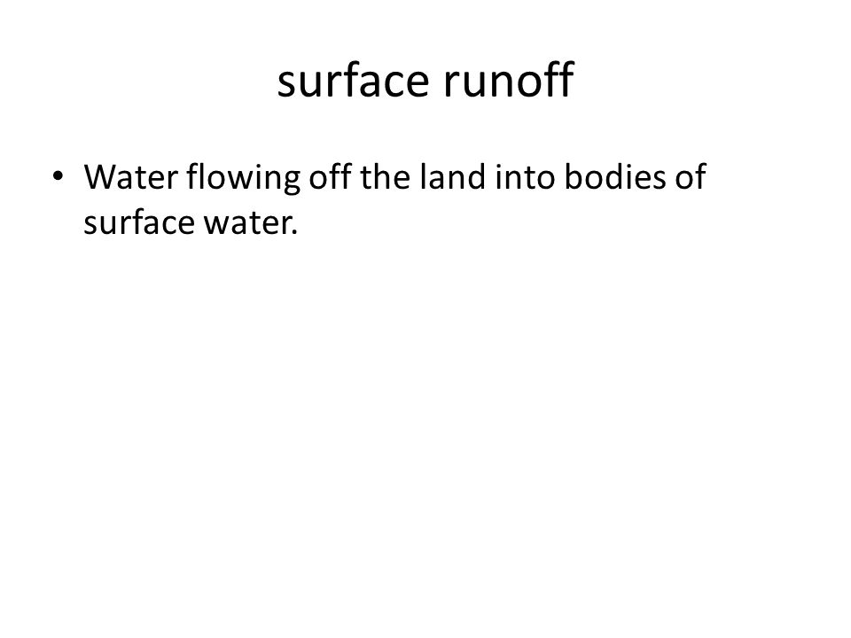 surface runoff Water flowing off the land into bodies of surface water.