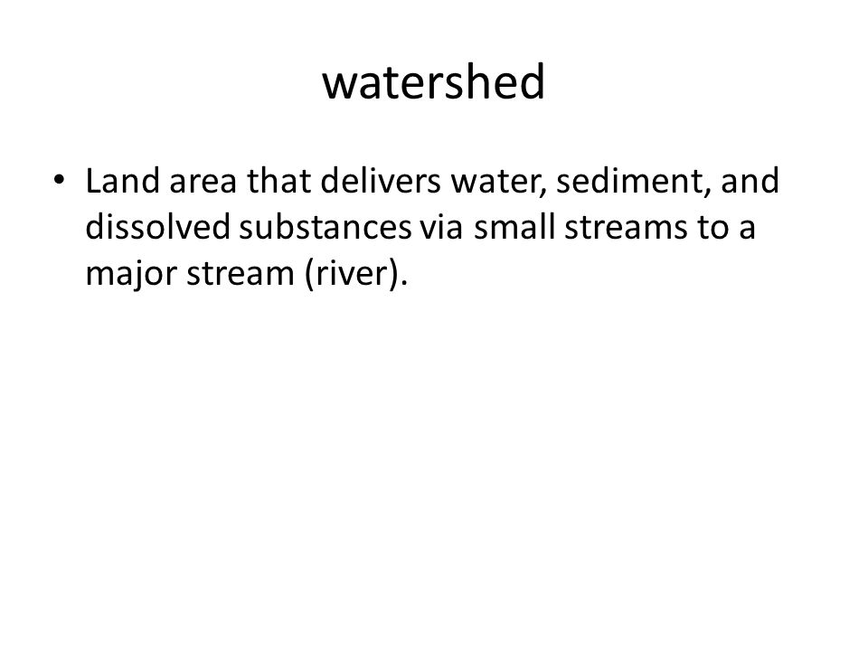 watershed Land area that delivers water, sediment, and dissolved substances via small streams to a major stream (river).