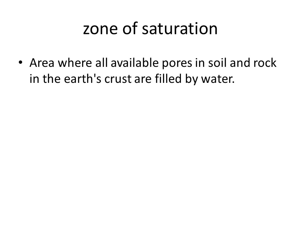 zone of saturation Area where all available pores in soil and rock in the earth s crust are filled by water.