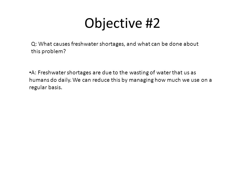 Objective #2 A: Freshwater shortages are due to the wasting of water that us as humans do daily.