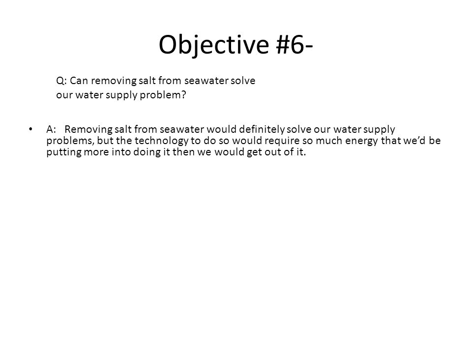 Objective #6- A: Removing salt from seawater would definitely solve our water supply problems, but the technology to do so would require so much energy that we'd be putting more into doing it then we would get out of it.