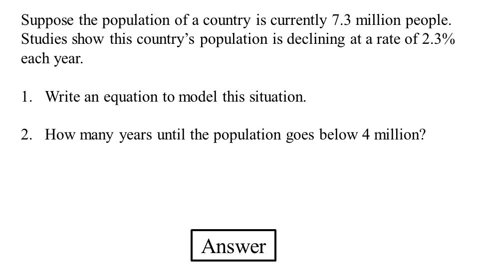 Answer Suppose the population of a country is currently 7.3 million people. Studies show this country's population is declining at a rate of 2.3% each