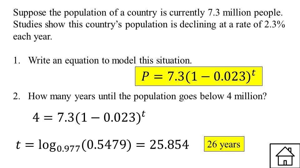 Suppose the population of a country is currently 7.3 million people. Studies show this country's population is declining at a rate of 2.3% each year.