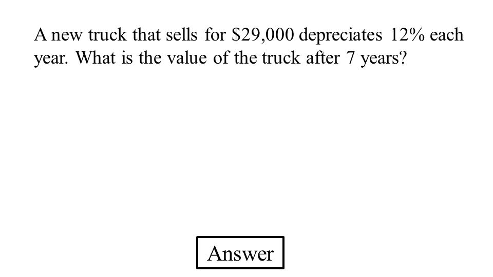 Answer A new truck that sells for $29,000 depreciates 12% each year. What is the value of the truck after 7 years?