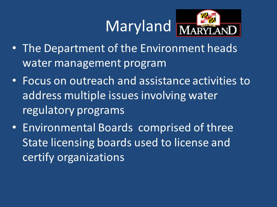 Maryland The Department of the Environment heads water management program Focus on outreach and assistance activities to address multiple issues involving water regulatory programs Environmental Boards comprised of three State licensing boards used to license and certify organizations