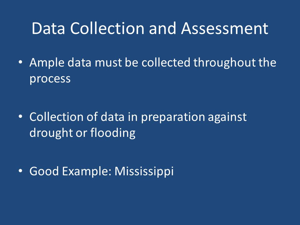 Data Collection and Assessment Ample data must be collected throughout the process Collection of data in preparation against drought or flooding Good Example: Mississippi