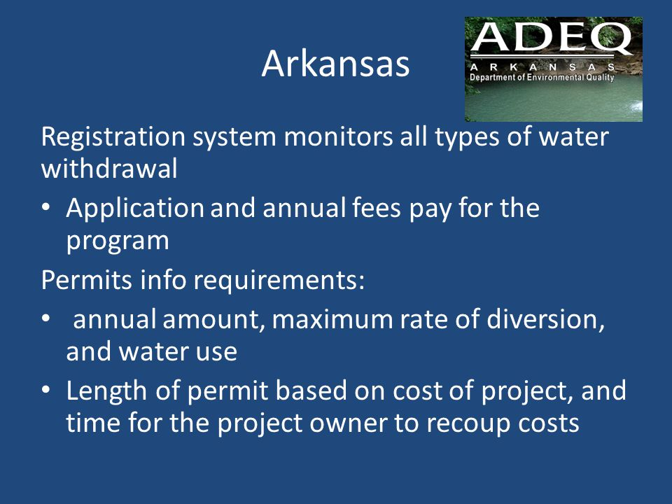 Arkansas Registration system monitors all types of water withdrawal Application and annual fees pay for the program Permits info requirements: annual amount, maximum rate of diversion, and water use Length of permit based on cost of project, and time for the project owner to recoup costs