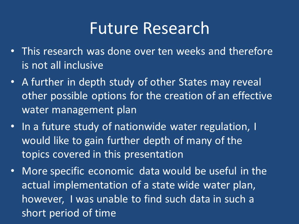 Future Research This research was done over ten weeks and therefore is not all inclusive A further in depth study of other States may reveal other possible options for the creation of an effective water management plan In a future study of nationwide water regulation, I would like to gain further depth of many of the topics covered in this presentation More specific economic data would be useful in the actual implementation of a state wide water plan, however, I was unable to find such data in such a short period of time