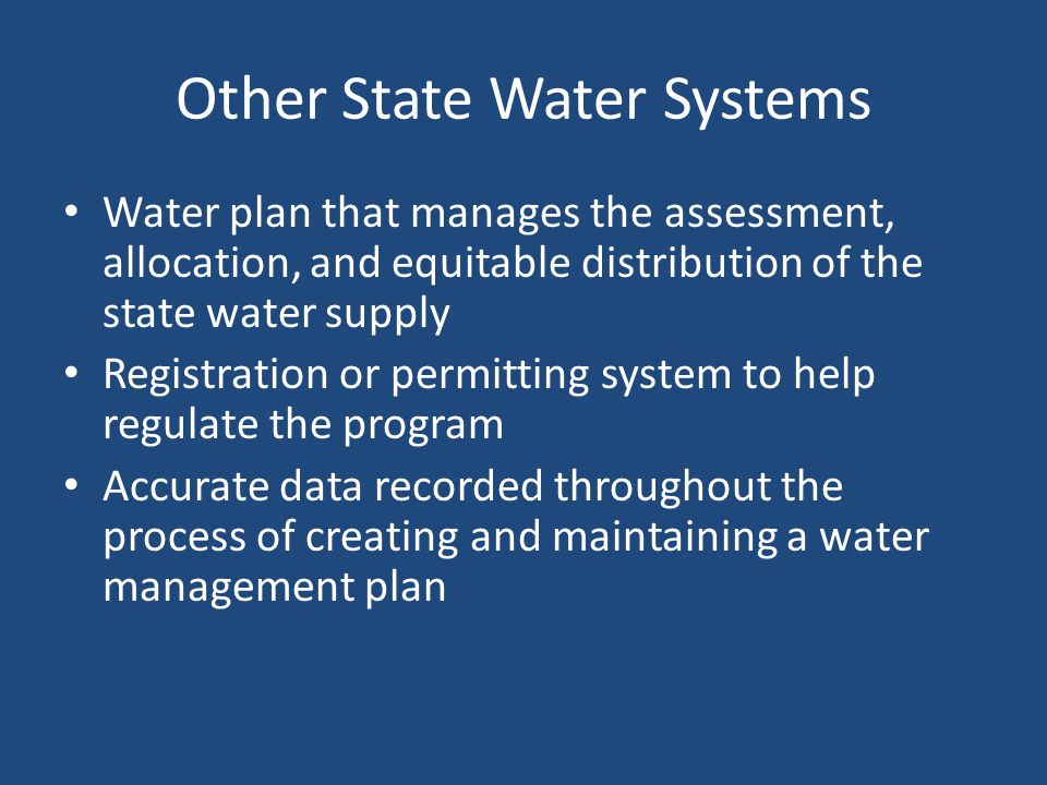 Other State Water Systems Water plan that manages the assessment, allocation, and equitable distribution of the state water supply Registration or permitting system to help regulate the program Accurate data recorded throughout the process of creating and maintaining a water management plan