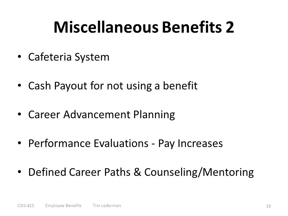 Miscellaneous Benefits 2 Cafeteria System Cash Payout for not using a benefit Career Advancement Planning Performance Evaluations - Pay Increases Defi