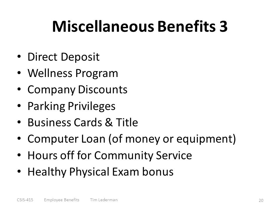 Miscellaneous Benefits 3 Direct Deposit Wellness Program Company Discounts Parking Privileges Business Cards & Title Computer Loan (of money or equipm
