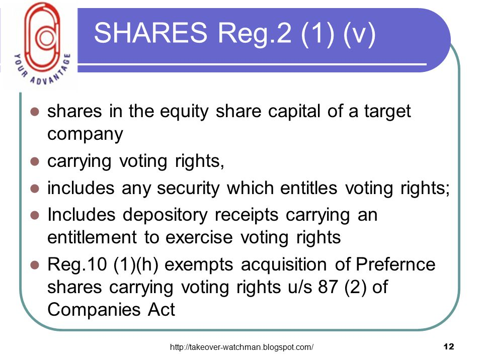 http://takeover-watchman.blogspot.com/12 SHARES Reg.2 (1) (v) shares in the equity share capital of a target company carrying voting rights, includes any security which entitles voting rights; Includes depository receipts carrying an entitlement to exercise voting rights Reg.10 (1)(h) exempts acquisition of Prefernce shares carrying voting rights u/s 87 (2) of Companies Act