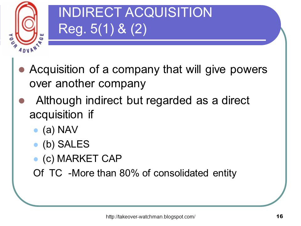http://takeover-watchman.blogspot.com/16 INDIRECT ACQUISITION Reg. 5(1) & (2) Acquisition of a company that will give powers over another company Alth