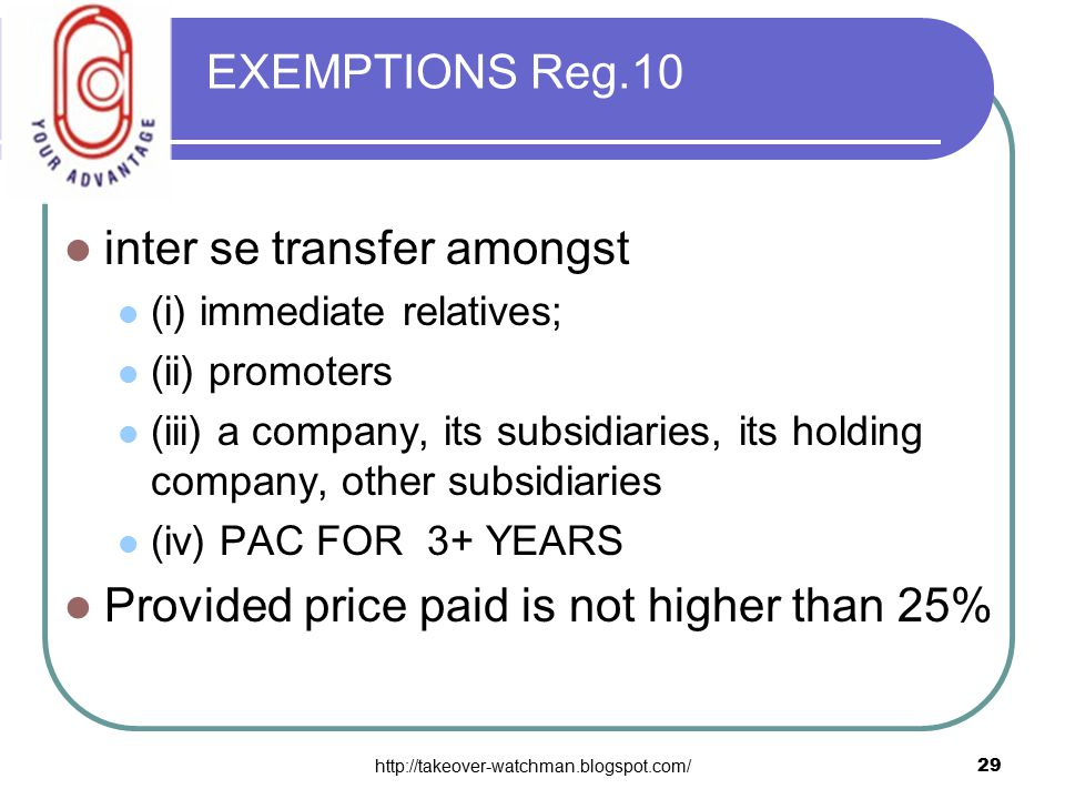 http://takeover-watchman.blogspot.com/29 EXEMPTIONS Reg.10 inter se transfer amongst (i) immediate relatives; (ii) promoters (iii) a company, its subsidiaries, its holding company, other subsidiaries (iv) PAC FOR 3+ YEARS Provided price paid is not higher than 25%