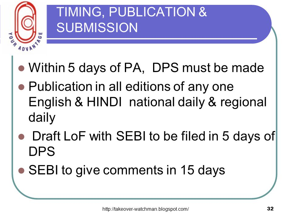 http://takeover-watchman.blogspot.com/32 TIMING, PUBLICATION & SUBMISSION Within 5 days of PA, DPS must be made Publication in all editions of any one English & HINDI national daily & regional daily Draft LoF with SEBI to be filed in 5 days of DPS SEBI to give comments in 15 days