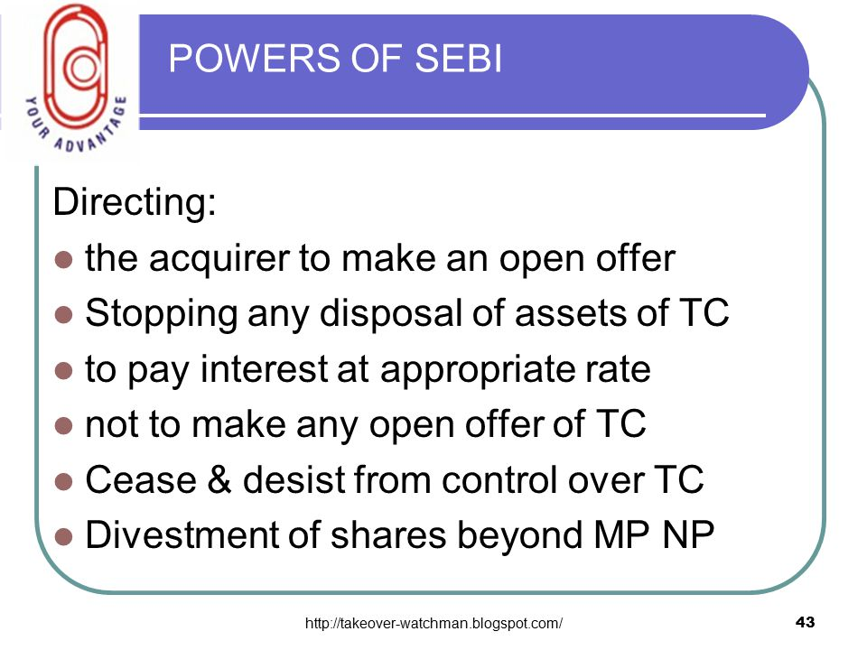 http://takeover-watchman.blogspot.com/43 POWERS OF SEBI Directing: the acquirer to make an open offer Stopping any disposal of assets of TC to pay interest at appropriate rate not to make any open offer of TC Cease & desist from control over TC Divestment of shares beyond MP NP
