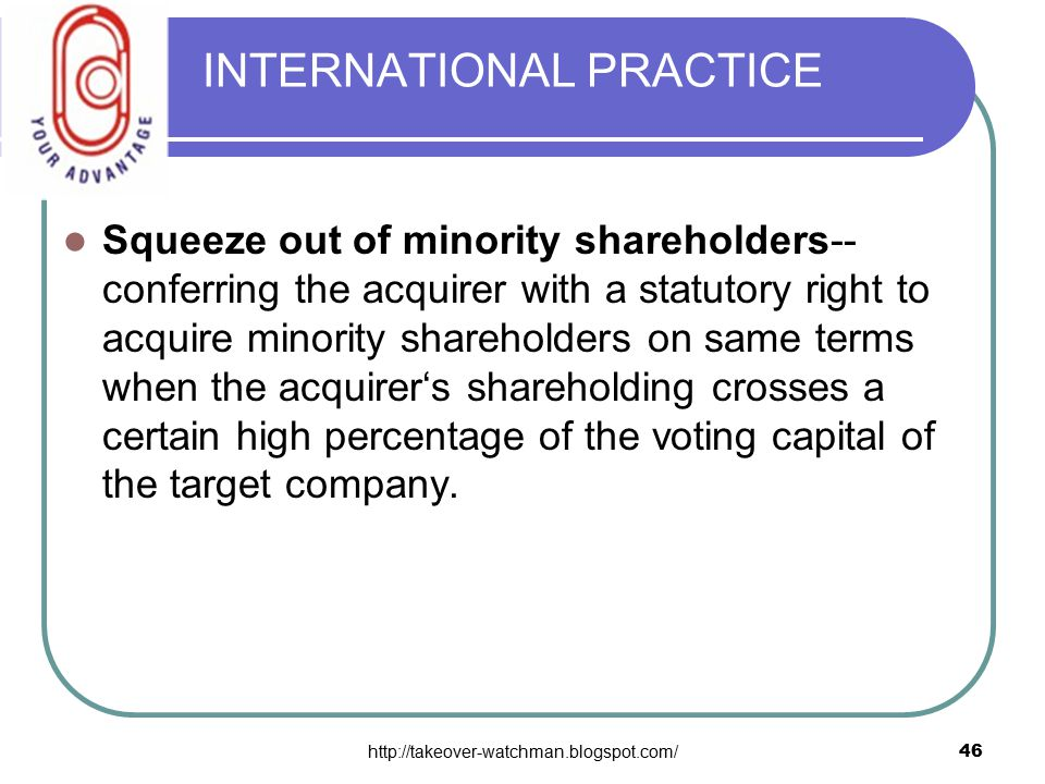 http://takeover-watchman.blogspot.com/46 INTERNATIONAL PRACTICE Squeeze out of minority shareholders-- conferring the acquirer with a statutory right to acquire minority shareholders on same terms when the acquirer's shareholding crosses a certain high percentage of the voting capital of the target company.