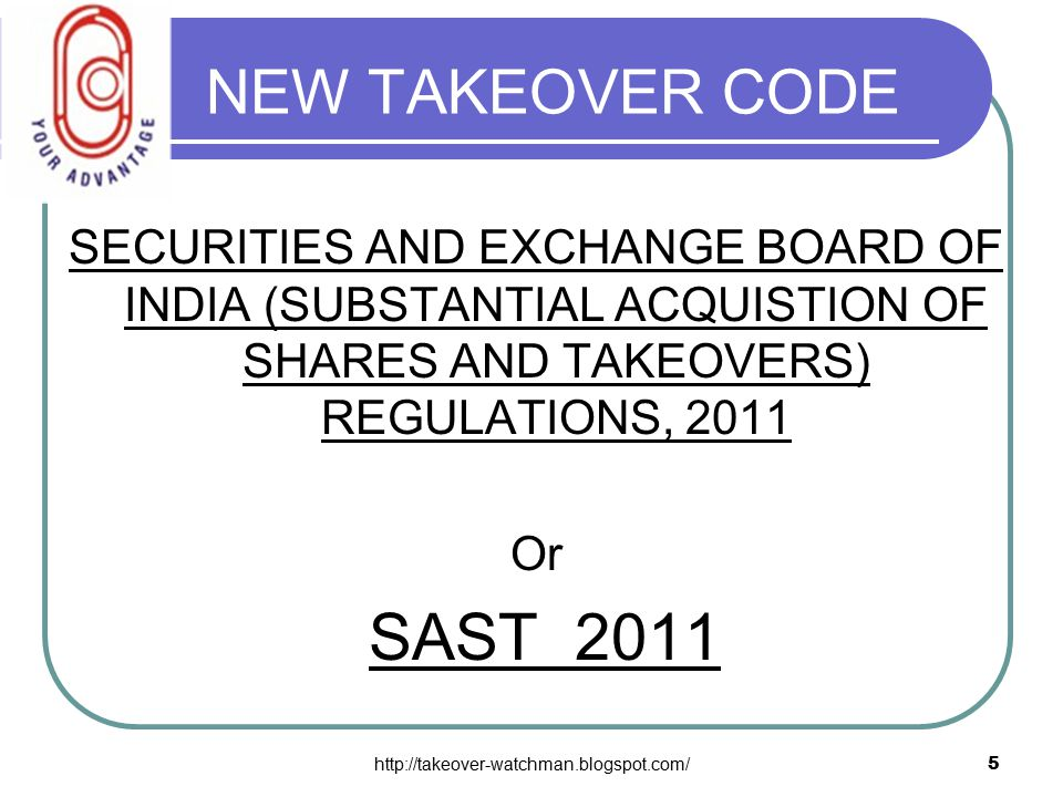 http://takeover-watchman.blogspot.com/5 NEW TAKEOVER CODE SECURITIES AND EXCHANGE BOARD OF INDIA (SUBSTANTIAL ACQUISTION OF SHARES AND TAKEOVERS) REGULATIONS, 2011 Or SAST 2011