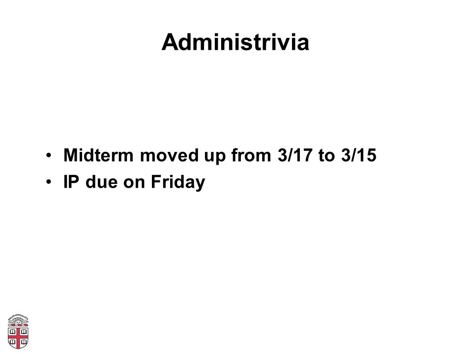 Administrivia Midterm moved up from 3/17 to 3/15 IP due on Friday