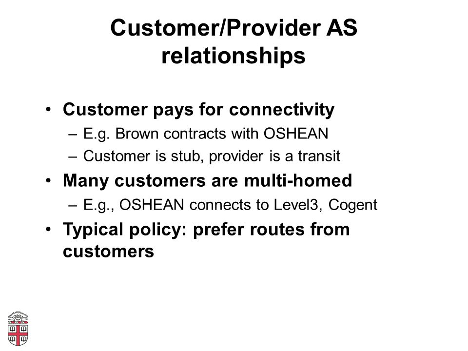 Customer/Provider AS relationships Customer pays for connectivity –E.g. Brown contracts with OSHEAN –Customer is stub, provider is a transit Many cust