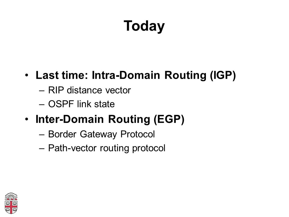Today Last time: Intra-Domain Routing (IGP) –RIP distance vector –OSPF link state Inter-Domain Routing (EGP) –Border Gateway Protocol –Path-vector rou
