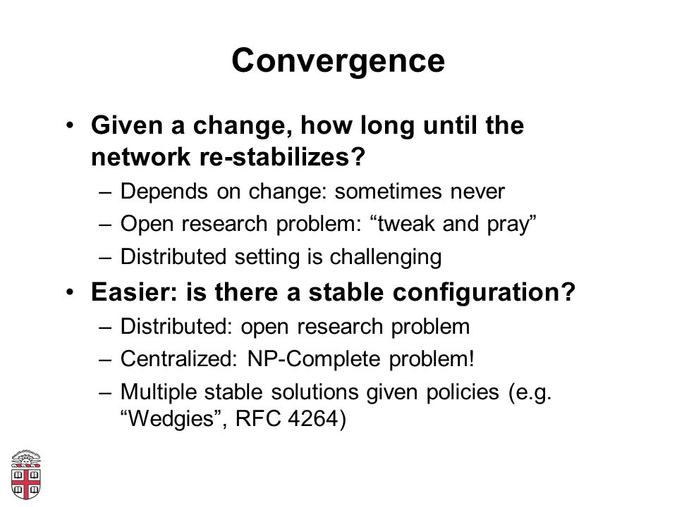 """Convergence Given a change, how long until the network re-stabilizes? –Depends on change: sometimes never –Open research problem: """"tweak and pray"""" –Di"""