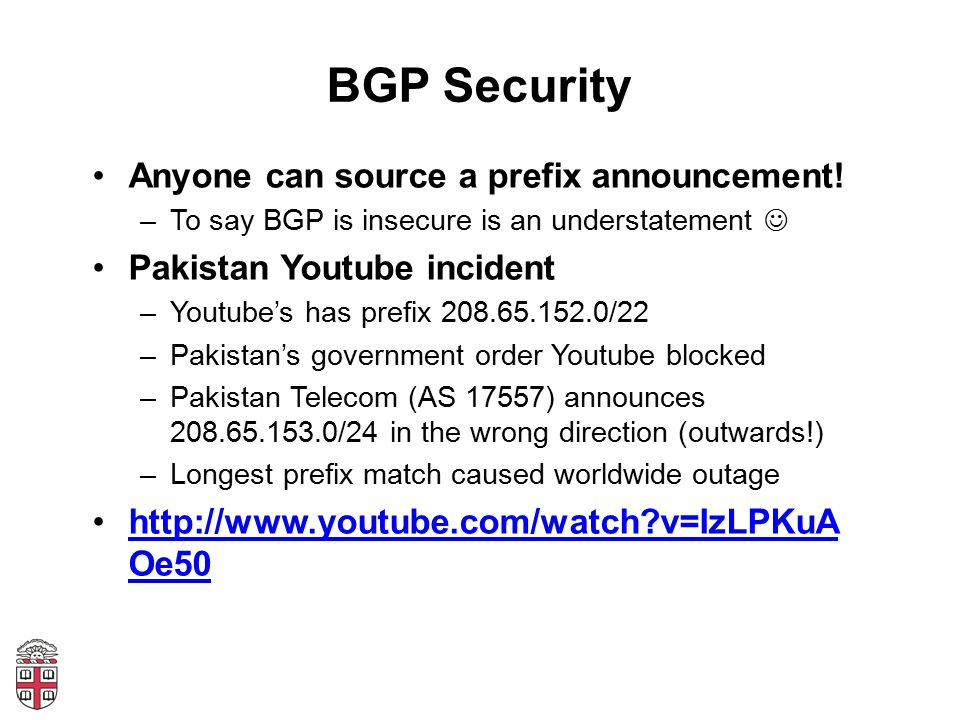 BGP Security Anyone can source a prefix announcement! –To say BGP is insecure is an understatement Pakistan Youtube incident –Youtube's has prefix 208