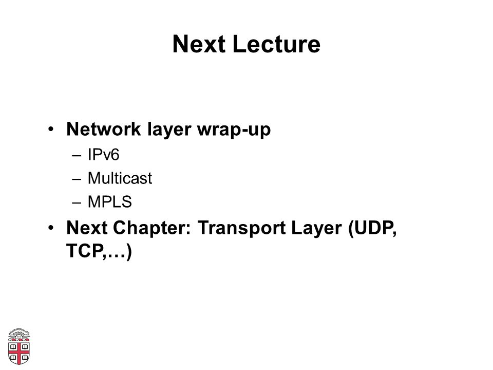 Next Lecture Network layer wrap-up –IPv6 –Multicast –MPLS Next Chapter: Transport Layer (UDP, TCP,…)