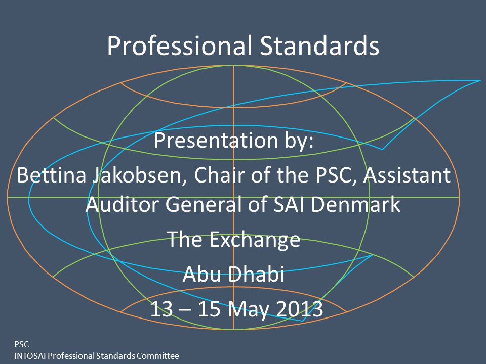 PSC INTOSAI Professional Standards Committee Professional Standards Presentation by: Bettina Jakobsen, Chair of the PSC, Assistant Auditor General of