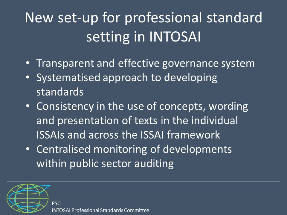 PSC INTOSAI Professional Standards Committee New set-up for professional standard setting in INTOSAI Transparent and effective governance system Systematised approach to developing standards Consistency in the use of concepts, wording and presentation of texts in the individual ISSAIs and across the ISSAI framework Centralised monitoring of developments within public sector auditing