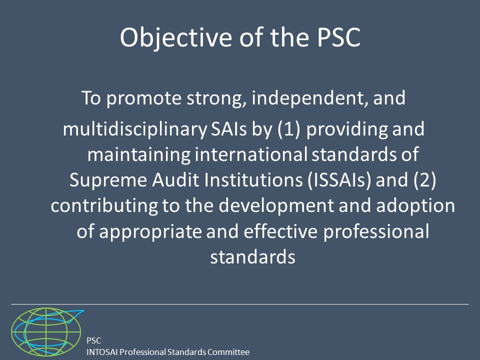 PSC INTOSAI Professional Standards Committee Objective of the PSC To promote strong, independent, and multidisciplinary SAIs by (1) providing and main