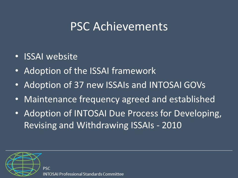 PSC INTOSAI Professional Standards Committee PSC Achievements ISSAI website Adoption of the ISSAI framework Adoption of 37 new ISSAIs and INTOSAI GOVs Maintenance frequency agreed and established Adoption of INTOSAI Due Process for Developing, Revising and Withdrawing ISSAIs - 2010