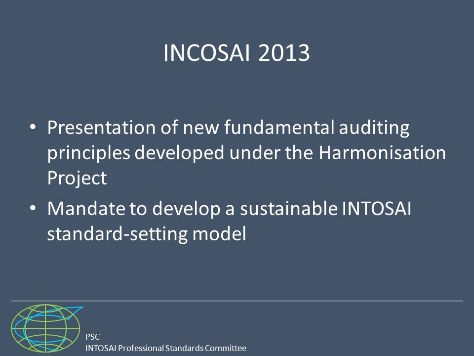 PSC INTOSAI Professional Standards Committee INCOSAI 2013 Presentation of new fundamental auditing principles developed under the Harmonisation Project Mandate to develop a sustainable INTOSAI standard-setting model