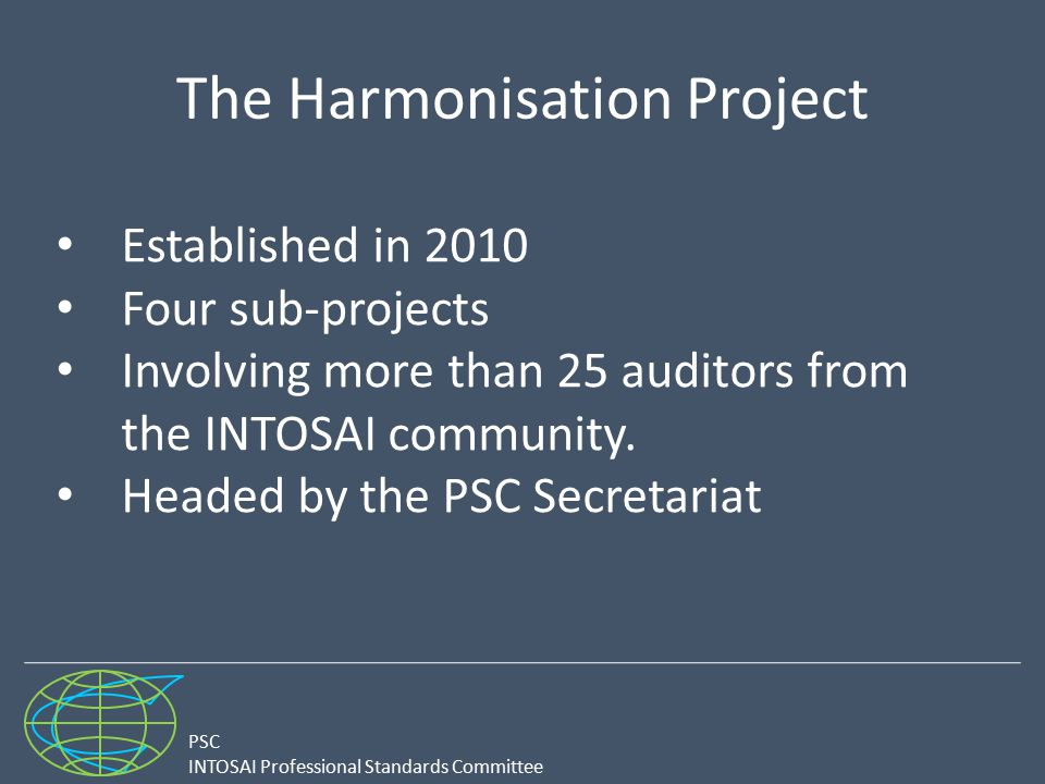 PSC INTOSAI Professional Standards Committee The Harmonisation Project Established in 2010 Four sub-projects Involving more than 25 auditors from the
