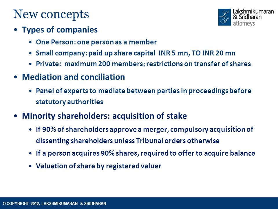 © COPYRIGHT 2012, LAKSHMIKUMARAN & SRIDHARAN New concepts Types of companies One Person: one person as a member Small company: paid up share capital INR 5 mn, TO INR 20 mn Private: maximum 200 members; restrictions on transfer of shares Mediation and conciliation Panel of experts to mediate between parties in proceedings before statutory authorities Minority shareholders: acquisition of stake If 90% of shareholders approve a merger, compulsory acquisition of dissenting shareholders unless Tribunal orders otherwise If a person acquires 90% shares, required to offer to acquire balance Valuation of share by registered valuer