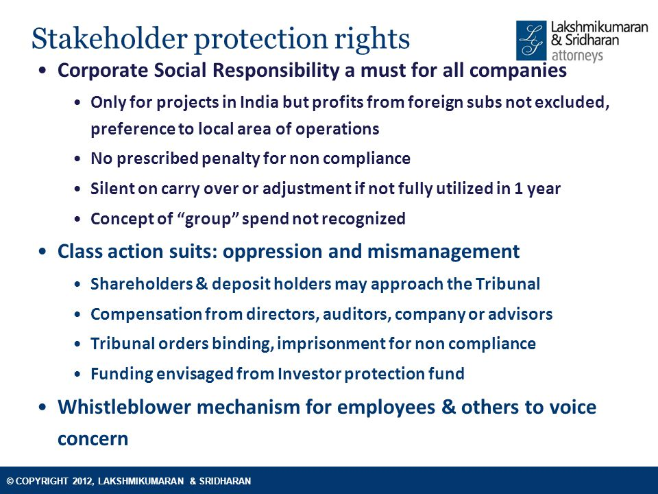 © COPYRIGHT 2012, LAKSHMIKUMARAN & SRIDHARAN Stakeholder protection rights Corporate Social Responsibility a must for all companies Only for projects in India but profits from foreign subs not excluded, preference to local area of operations No prescribed penalty for non compliance Silent on carry over or adjustment if not fully utilized in 1 year Concept of group spend not recognized Class action suits: oppression and mismanagement Shareholders & deposit holders may approach the Tribunal Compensation from directors, auditors, company or advisors Tribunal orders binding, imprisonment for non compliance Funding envisaged from Investor protection fund Whistleblower mechanism for employees & others to voice concern