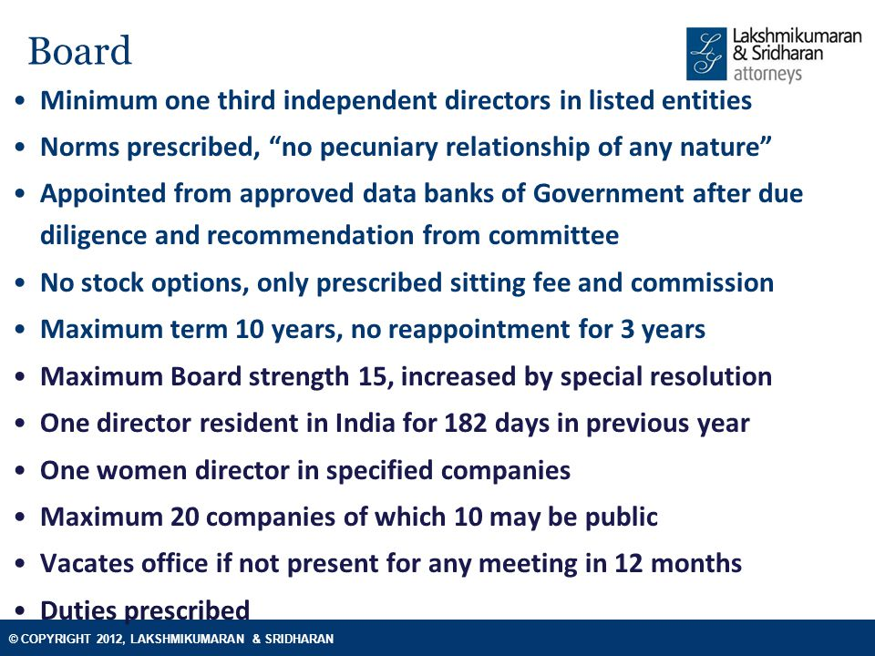© COPYRIGHT 2012, LAKSHMIKUMARAN & SRIDHARAN Accounts and restructuring Dividend Transfer to reserves not required Interim dividend for loss making companies capped Payable only after compliance of issuance of deposit rules Mergers & restructuring Merger o Indian companies with foreign companies, jurisdiction to be notified Small and holding companies permitted without NCLT approval Exit option to dissenters, threshold for objection: 10 shareholders, 5% creditors Statutory authorities have the right to object to the merger Auditors, accounts and audit Rotation of partner and firm No non audit work directly or indirectly Liable for penal action in case of fraud and collusion Consolidated and stand alone statements, recasting allowed with tribunal approval Books may be maintained in electronic form; uniform accounting year