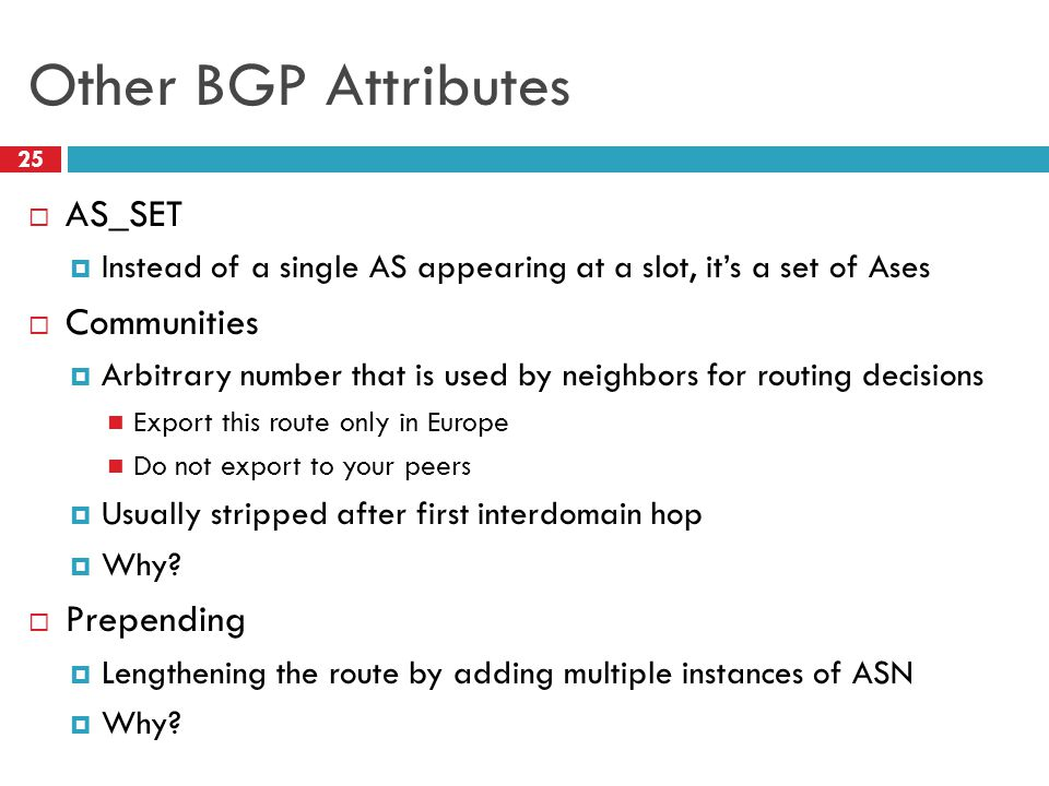 Other BGP Attributes 25  AS_SET  Instead of a single AS appearing at a slot, it's a set of Ases  Communities  Arbitrary number that is used by neighbors for routing decisions Export this route only in Europe Do not export to your peers  Usually stripped after first interdomain hop  Why.