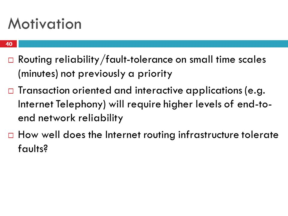 Motivation  Routing reliability/fault-tolerance on small time scales (minutes) not previously a priority  Transaction oriented and interactive applications (e.g.