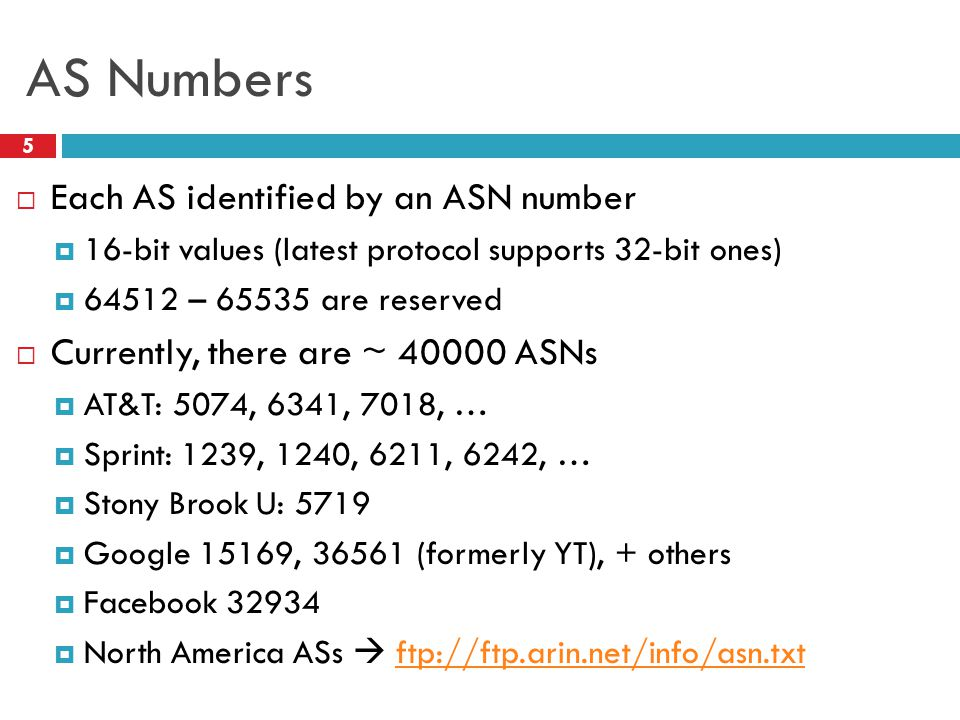 AS Numbers  Each AS identified by an ASN number  16-bit values (latest protocol supports 32-bit ones)  64512 – 65535 are reserved  Currently, there are ~ 40000 ASNs  AT&T: 5074, 6341, 7018, …  Sprint: 1239, 1240, 6211, 6242, …  Stony Brook U: 5719  Google 15169, 36561 (formerly YT), + others  Facebook 32934  North America ASs  ftp://ftp.arin.net/info/asn.txtftp://ftp.arin.net/info/asn.txt 5
