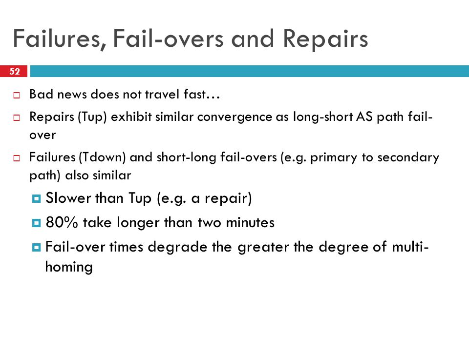 Failures, Fail-overs and Repairs  Bad news does not travel fast…  Repairs (Tup) exhibit similar convergence as long-short AS path fail- over  Failures (Tdown) and short-long fail-overs (e.g.