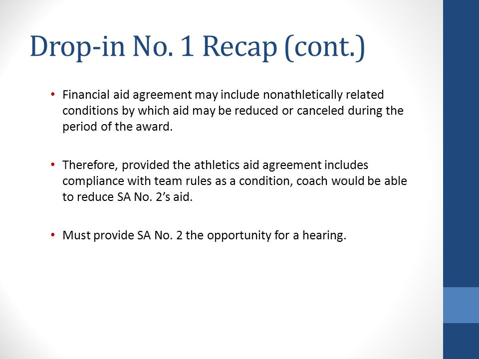Drop-in No. 1 Recap (cont.) Financial aid agreement may include nonathletically related conditions by which aid may be reduced or canceled during the