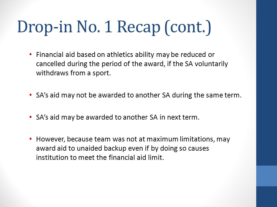 Drop-in No. 1 Recap (cont.) Financial aid based on athletics ability may be reduced or cancelled during the period of the award, if the SA voluntarily