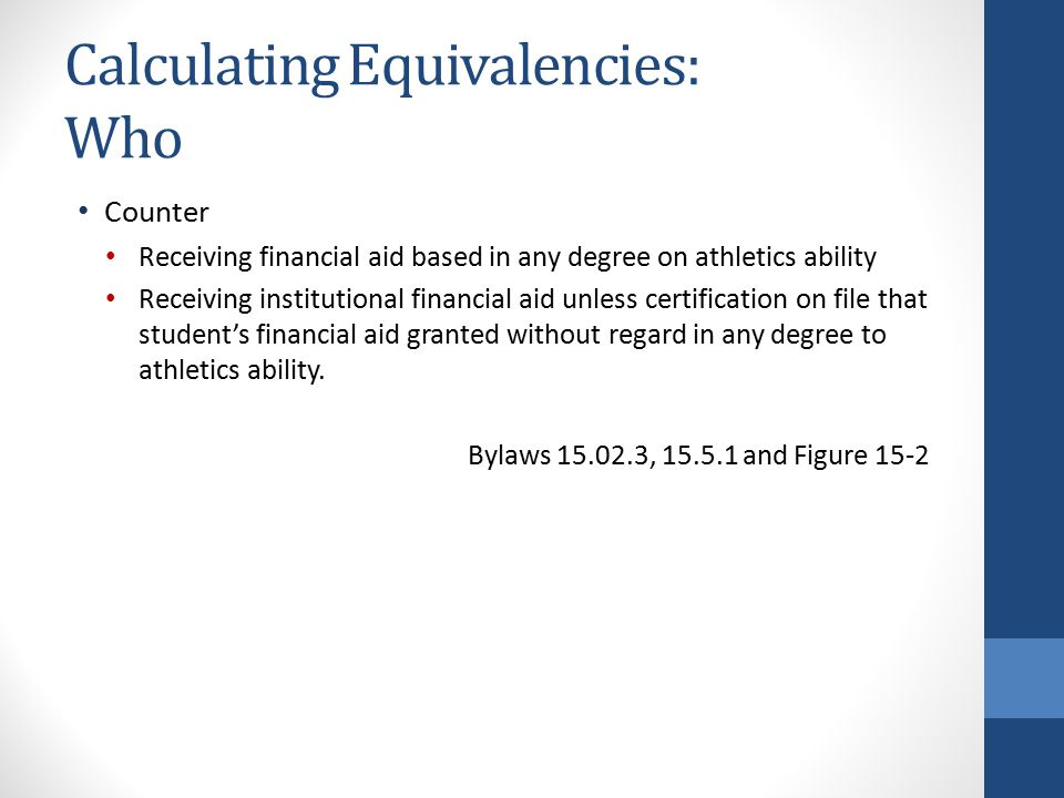 Calculating Equivalencies: Who Counter Receiving financial aid based in any degree on athletics ability Receiving institutional financial aid unless certification on file that student's financial aid granted without regard in any degree to athletics ability.