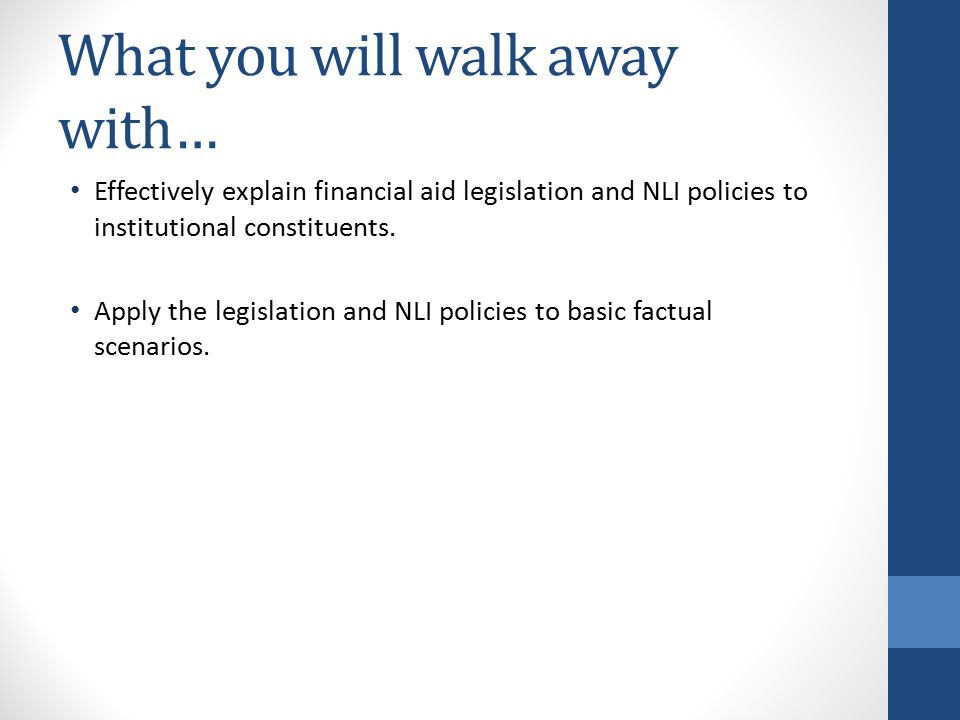 What you will walk away with… Effectively explain financial aid legislation and NLI policies to institutional constituents.
