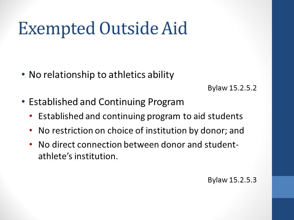 Exempted Outside Aid No relationship to athletics ability Bylaw 15.2.5.2 Established and Continuing Program Established and continuing program to aid students No restriction on choice of institution by donor; and No direct connection between donor and student- athlete's institution.