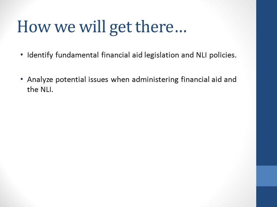 How we will get there… Identify fundamental financial aid legislation and NLI policies.