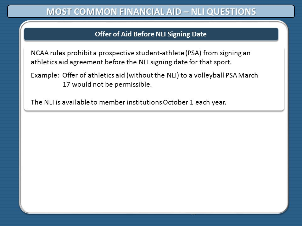 42 Offer of Aid Before NLI Signing Date NCAA rules prohibit a prospective student-athlete (PSA) from signing an athletics aid agreement before the NLI signing date for that sport.